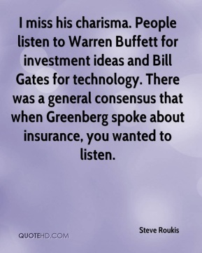 Steve Roukis  - I miss his charisma. People listen to Warren Buffett for investment ideas and Bill Gates for technology. There was a general consensus that when Greenberg spoke about insurance, you wanted to listen.