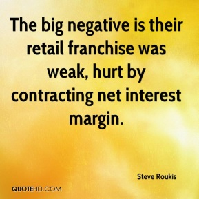 Steve Roukis  - The big negative is their retail franchise was weak, hurt by contracting net interest margin.
