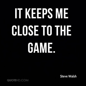 Steve Walsh  - It keeps me close to the game.