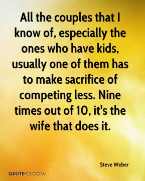 Steve Weber  - All the couples that I know of, especially the ones who have kids, usually one of them has to make sacrifice of competing less. Nine times out of 10, it's the wife that does it.