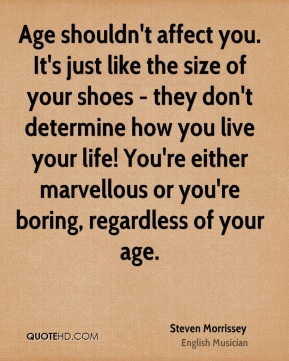 Steven Morrissey - Age shouldn't affect you. It's just like the size of your shoes - they don't determine how you live your life! You're either marvellous or you're boring, regardless of your age.