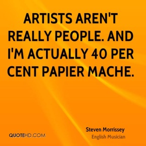 Steven Morrissey - Artists aren't really people. And I'm actually 40 per cent papier mache.