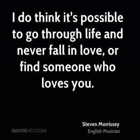I do think it's possible to go through life and never fall in love, or find someone who loves you.