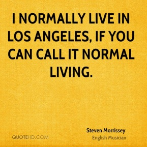 Steven Morrissey - I normally live in Los Angeles, if you can call it normal living.