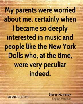 Steven Morrissey - My parents were worried about me, certainly when I became so deeply interested in music and people like the New York Dolls who, at the time, were very peculiar indeed.