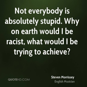 Steven Morrissey - Not everybody is absolutely stupid. Why on earth would I be racist, what would I be trying to achieve?