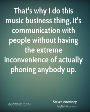 Steven Morrissey - That's why I do this music business thing, it's communication with people without having the extreme inconvenience of actually phoning anybody up.