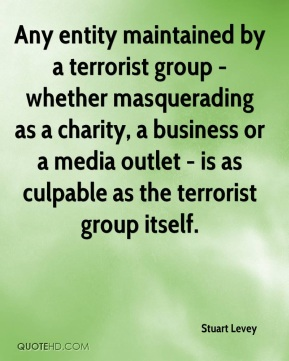 Any entity maintained by a terrorist group - whether masquerading as a charity, a business or a media outlet - is as culpable as the terrorist group itself.