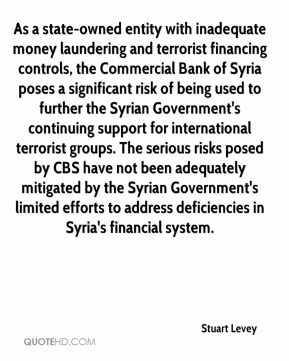 As a state-owned entity with inadequate money laundering and terrorist financing controls, the Commercial Bank of Syria poses a significant risk of being used to further the Syrian Government's continuing support for international terrorist groups. The serious risks posed by CBS have not been adequately mitigated by the Syrian Government's limited efforts to address deficiencies in Syria's financial system.