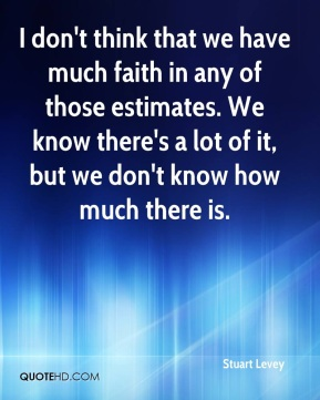 I don't think that we have much faith in any of those estimates. We know there's a lot of it, but we don't know how much there is.