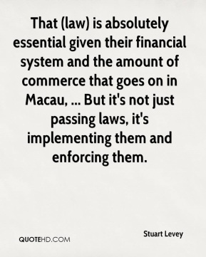 That (law) is absolutely essential given their financial system and the amount of commerce that goes on in Macau, ... But it's not just passing laws, it's implementing them and enforcing them.