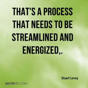 That's a process that needs to be streamlined and energized.