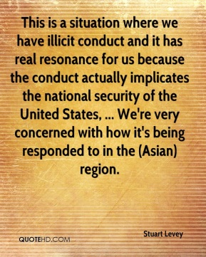 This is a situation where we have illicit conduct and it has real resonance for us because the conduct actually implicates the national security of the United States, ... We're very concerned with how it's being responded to in the (Asian) region.