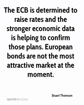 Stuart Thomson  - The ECB is determined to raise rates and the stronger economic data is helping to confirm those plans. European bonds are not the most attractive market at the moment.