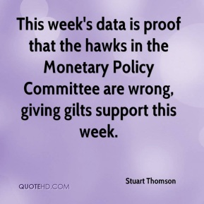 Stuart Thomson  - This week's data is proof that the hawks in the Monetary Policy Committee are wrong, giving gilts support this week.
