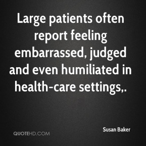 Susan Baker  - Large patients often report feeling embarrassed, judged and even humiliated in health-care settings.