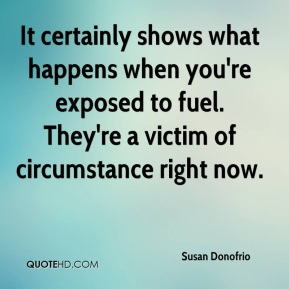 It certainly shows what happens when you're exposed to fuel. They're a victim of circumstance right now.