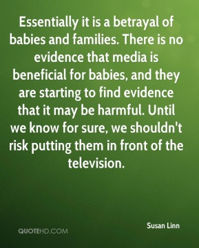 Essentially it is a betrayal of babies and families. There is no evidence that media is beneficial for babies, and they are starting to find evidence that it may be harmful. Until we know for sure, we shouldn't risk putting them in front of the television.
