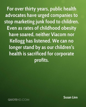 Susan Linn  - For over thirty years, public health advocates have urged companies to stop marketing junk food to children. Even as rates of childhood obesity have soared, neither Viacom nor Kellogg has listened. We can no longer stand by as our children's health is sacrificed for corporate profits.