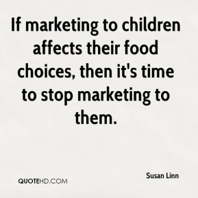 Susan Linn  - If marketing to children affects their food choices, then it's time to stop marketing to them.