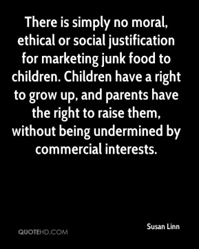 Susan Linn  - There is simply no moral, ethical or social justification for marketing junk food to children. Children have a right to grow up, and parents have the right to raise them, without being undermined by commercial interests.