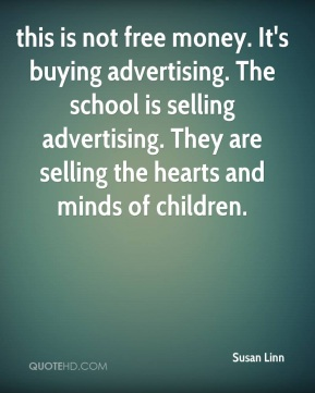 this is not free money. It's buying advertising. The school is selling advertising. They are selling the hearts and minds of children.