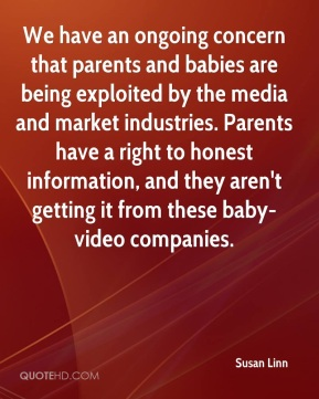 We have an ongoing concern that parents and babies are being exploited by the media and market industries. Parents have a right to honest information, and they aren't getting it from these baby-video companies.