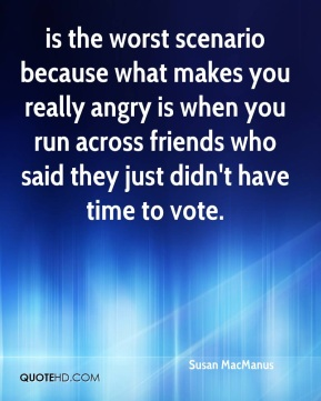 Susan MacManus  - is the worst scenario because what makes you really angry is when you run across friends who said they just didn't have time to vote.