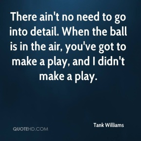 Tank Williams  - There ain't no need to go into detail. When the ball is in the air, you've got to make a play, and I didn't make a play.
