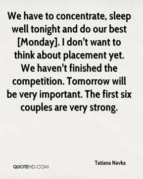 Tatiana Navka  - We have to concentrate, sleep well tonight and do our best [Monday]. I don't want to think about placement yet. We haven't finished the competition. Tomorrow will be very important. The first six couples are very strong.