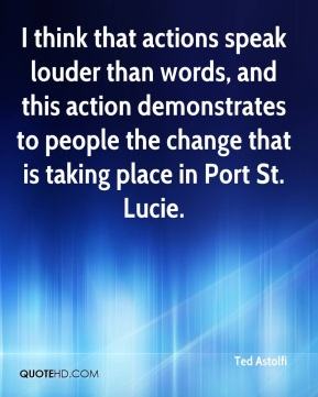 Ted Astolfi  - I think that actions speak louder than words, and this action demonstrates to people the change that is taking place in Port St. Lucie.