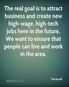 The real goal is to attract business and create new high-wage, high-tech jobs here in the future. We want to ensure that people can live and work in the area.