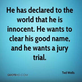 Ted Wells  - He has declared to the world that he is innocent. He wants to clear his good name, and he wants a jury trial.