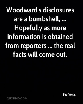 Ted Wells  - Woodward's disclosures are a bombshell, ... Hopefully as more information is obtained from reporters ... the real facts will come out.