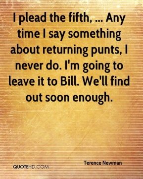 Terence Newman  - I plead the fifth, ... Any time I say something about returning punts, I never do. I'm going to leave it to Bill. We'll find out soon enough.