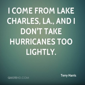 Terry Harris  - I come from Lake Charles, La., and I don't take hurricanes too lightly.