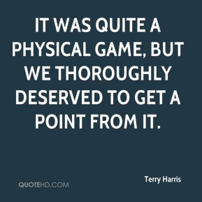Terry Harris  - It was quite a physical game, but we thoroughly deserved to get a point from it.