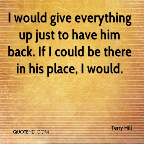 Terry Hill  - I would give everything up just to have him back. If I could be there in his place, I would.
