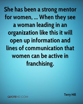 Terry Hill  - She has been a strong mentor for women, ... When they see a woman leading in an organization like this it will open up information and lines of communication that women can be active in franchising.