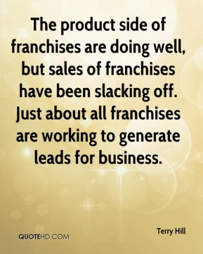 Terry Hill  - The product side of franchises are doing well, but sales of franchises have been slacking off. Just about all franchises are working to generate leads for business.