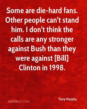 Terry Murphy  - Some are die-hard fans. Other people can't stand him. I don't think the calls are any stronger against Bush than they were against [Bill] Clinton in 1998.