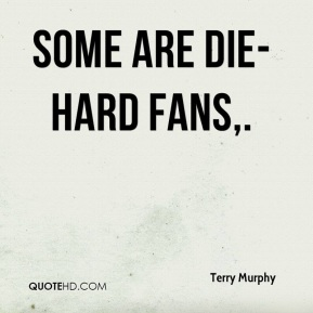 Terry Murphy  - Some are die-hard fans.