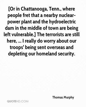 Thomas Murphy  - [Or in Chattanooga, Tenn., where people fret that a nearby nuclear-power plant and the hydroelectric dam in the middle of town are being left vulnerable.] The terrorists are still here, ... I really do worry about our troops' being sent overseas and depleting our homeland security.