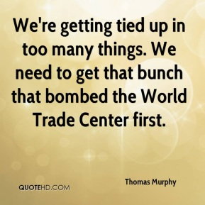 Thomas Murphy  - We're getting tied up in too many things. We need to get that bunch that bombed the World Trade Center first.