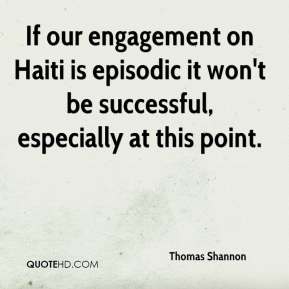 Thomas Shannon  - If our engagement on Haiti is episodic it won't be successful, especially at this point.