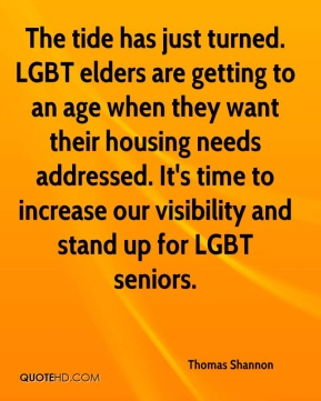 The tide has just turned. LGBT elders are getting to an age when they want their housing needs addressed. It's time to increase our visibility and stand up for LGBT seniors.