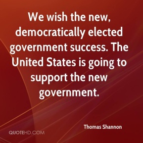 We wish the new, democratically elected government success. The United States is going to support the new government.