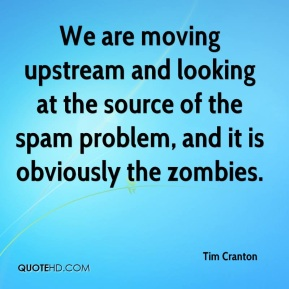 Tim Cranton  - We are moving upstream and looking at the source of the spam problem, and it is obviously the zombies.