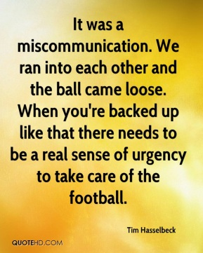 Tim Hasselbeck  - It was a miscommunication. We ran into each other and the ball came loose. When you're backed up like that there needs to be a real sense of urgency to take care of the football.