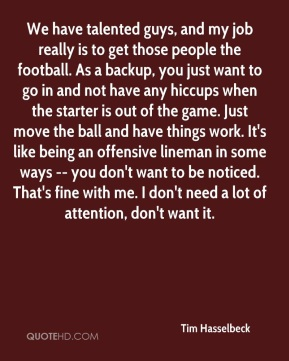 We have talented guys, and my job really is to get those people the football. As a backup, you just want to go in and not have any hiccups when the starter is out of the game. Just move the ball and have things work. It's like being an offensive lineman in some ways -- you don't want to be noticed. That's fine with me. I don't need a lot of attention, don't want it.
